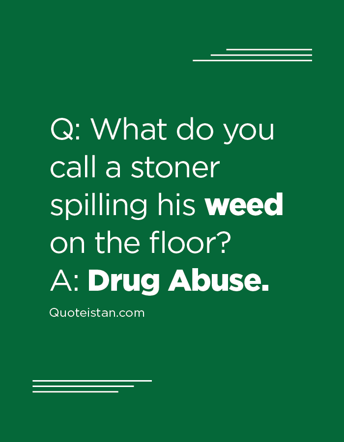 Q What do you call a stoner spilling his weed on the floor A Drug Abuse.