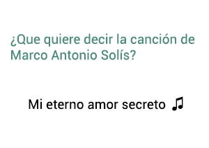 Significado de la canción Mi Eterno Amor Secreto Marco Antonio Solís Los Bukis.