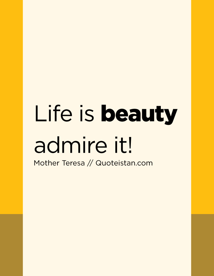 Life is beauty admire it!