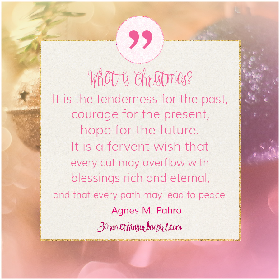 Agnes M. Pahro beautiful #Christmas #quote: What is Christmas? It is tenderness for the past, courage for the present, hope for the future. It is a fervent wish that every cup may overflow with blessings rich and eternal, and that every path may lead to peace.