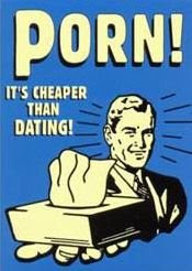 Porn! Cheaper than Dating!