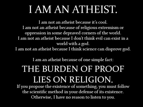 I am an atheist. I am not an atheist because it's cool. I am not an atheist because of religious extremism or oppression in some depraved corners of the world. I am not an atheist because I don't think evil can exist in a world with a god. I am not an athiest because I think science can disprove god. I am an atheist because of one simple fact: The burden of proof lies on religion. If you propose the existence of something, you must follow the scientific method in your defense of its existence. Otherwise, I have no reason to listen to you.
