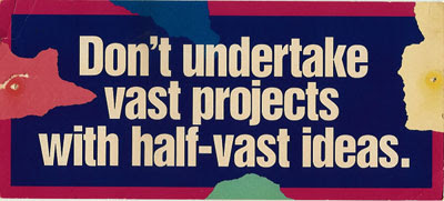 Don't undertake vast projects with half-vast ideas
