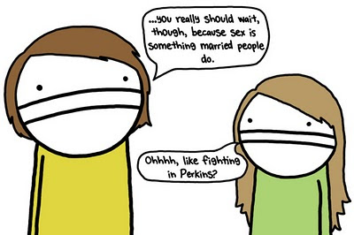 ...you really should wait, though, because sex is something married people do.  Ohhhhh, like fighting in Perkins?