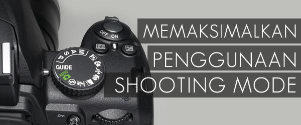 MEMAKSIMALKAN PENGGUNAAN SHOOTING MODE PADA KAMERA DSLR