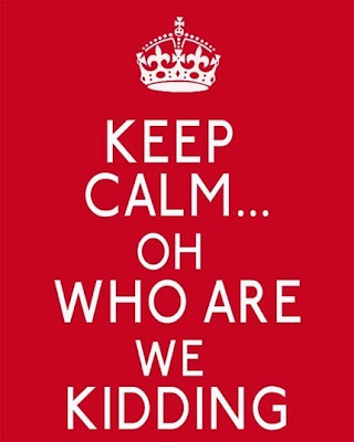 Poster: Keep Calm ... Oh Who Are We Kidding
